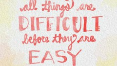 All Things Are Difficult Before They Are Easy Resized