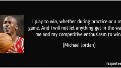 quote-i-play-to-win-whether-during-practice-or-a-real-game-and-i-will-not-let-anything-get-in-the-way-michael-jordan-97173